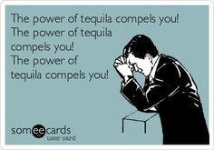 The Power of Tequila Compels You! https://www.google.com/search?q=tequila+memes&espv=2&biw=1920&bih=963&tbm=isch&tbo=u&source=univ&sa=X&ved=0CBsQsARqFQoTCMDHhpbJjMkCFUMmJgodd-cDIg