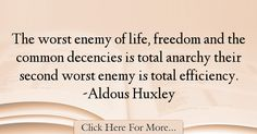 The most popular Aldous Huxley Quotes About Freedom - 24411 : The worst enemy of life, freedom and the common decencies is total anarchy their second worst enemy is total efficiency. Aldous Huxley Quotes, Freedom Quotes, Life, Quotes About Freedom