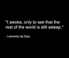 I awoke only to see that the rest of the world is still asleep. -Leonardo da Vinci
