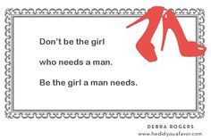 Don't be the girl who needs a man. Be the girl a man needs. #hedidyouafavor #debrarogers #dating #love #relationships