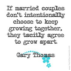 if married couples don't intentionally choose to keep growing together they tacitly agree to grow apart