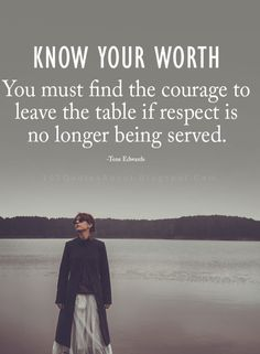 Know Your Worth Quotes know your worth you must find the courage to leave the table if respect is no longer being served. Quotable Quotes, Wisdom Quotes, True Quotes, Great Quotes, Quotes To Live By, Motivational Quotes, Inspirational Quotes, Know Your Worth Quotes, Knowing Your Worth