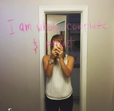 """Love yourself. """"I take a dry-erase marker and write something I like about myself on my bedroom mirror which I look at every day. I erase and start over on Mondays."""""""