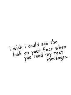 I wish I could see the look on your face when you read my text messages.