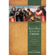 Jesus, Keep Me Near the Cross: Experiencing the Passion and Power of Easter  -               Edited By: Nancy Guthrie                      By: Edited by Nancy Guthrie