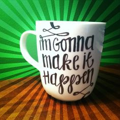 I'm gonna make it happen. Great words to see over your morning cup of coffee. DIY sharpie coffee mug