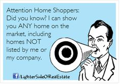 Attention Home Shoppers!  True that... Any home, any where, any time...or I can find an agent nearby that can...