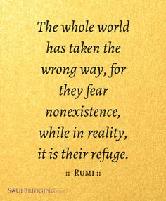 """Quote about life -- """"The whole world has taken the wrong way, for they fear nonexistence, while in reality, it is their refuge."""" ~Rumi by @Soulbridging #quotes #rumi"""