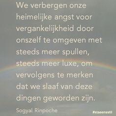 'We verbergen onze heimelijke angst voor vergankelijkheid door onszelf te omgeven met steeds meer spullen, steeds meer luxe, om vervolgens te merken dat we slaaf van deze dingen geworden zijn.' - Sogyal Rinpoche #staeensstil