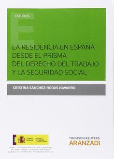 La residencia en España desde el prisma del derecho del trabajo y la seguridad social / Cristina Sánchez-Rodas Navarro. - 2014