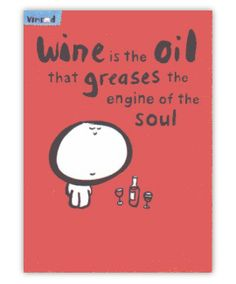 Wine is the oil that greases the engine of the soul.