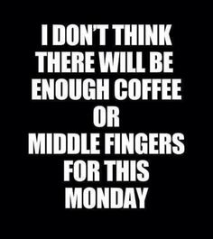 I don't think there will be enough coffee of middle fingers for this Monday m 240417