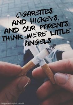 cigarettes and hickeys, and our parents think we're little angels
