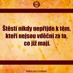Štěstí nikdy nepřijde k těm, kteří nejsou vděční za to, co již mají. citáty