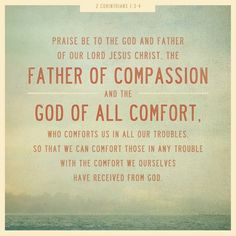 2 Corinthians 1:3-4 - Blessed be the God and Father of our Lord Jesus Christ, the Father of mercies and God of all comfort, 4 who comforts us in all our tribulation, that we may be able to comfort those who are in any trouble, with the comfort with which we ourselves are comforted by God. (NKJV)