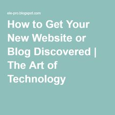How to Get Your New Website or Blog Discovered | The Art of Technology