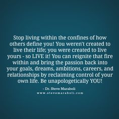 """Stop living within the confines of how others define you! You weren't created to live their life; you were created to live yours - so LIVE it! You can reignite that fire within and bring the passion back into your goals, dreams, ambitions, careers, and relationships by reclaiming control of your own life. Be unapologetically YOU!"" - Steve Maraboli #quote"