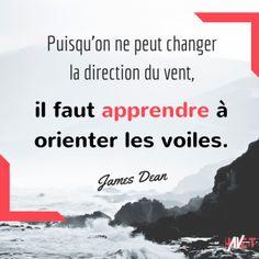 Puisqu'on ne peut changer la direction du vent, il faut apprendre à orienter les voiles. #Citation #James Dean