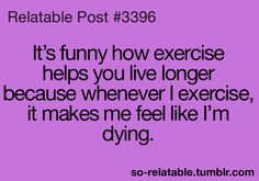 It's funny how exercise helps you live longer because whenever I exercise, it makes me feel like I'm dying.
