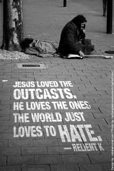 """""""Jesus loved the outcasts. He loves the ones the world just loves to hate."""" — Failure To Excommunicate, Relient K"""