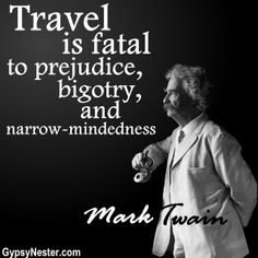 Travel is fatal to prejudice, bigotry, and narrow-mindedness. Mark Twain - For more great quotes to pin to your friends, click here: http://www.gypsynester.com/funny-inspirational-quotes.htm #quotes #travel