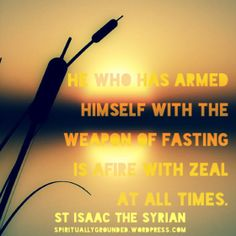 """"""" he who has armed himself with the weapon of fasting ,is a fire with zeal at all times ."""" ~ st.isaac the syrian ."""