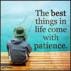 The best things in life come with patience.
