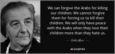 Hamas Nursery Rhyme- Fasten your bomb belt versus Golda Meir -We will only have peace with the Arabs when they love their children more than they hate us Trust Yourself, Live For Yourself, Golda Meir, Nursery Rhymes, Picture Quotes, Quotes To Live By, Deep Quotes, Forgiveness, Hate