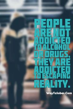 Sober Quotes: Addicted to escaping reality.
