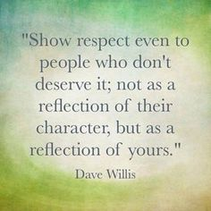 Show respect even to people who don't deserve it.