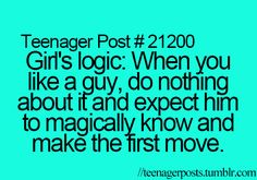 Girl's logic: When you like a guy, do nothing about it and expect him to magically know and make the first move.