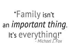 #Family isn't an important thing. It's everything! - M.J. Fox