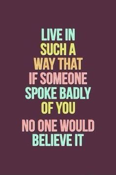live in such a way that if someone spokje badly of you nobody would believe it. #quotes