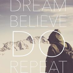 Dream, Believe, Do, Repeat until you reach your goals.