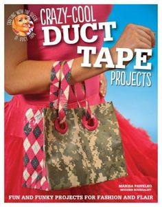Crazy-Cool Duct Tape Projects: Fun and Funky Projects for Fashion and Flair