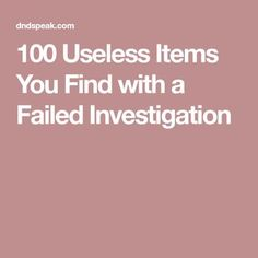 100 Useless Items You Find with a Failed Investigation