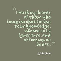 Khalil Gibran, I wash my hands of those who imagine chattering to be knowledge, silence to be ignorance, and affection to be art