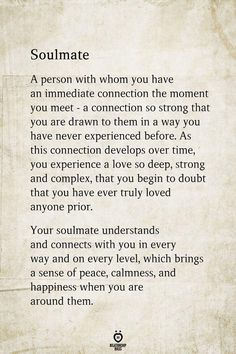 Soulmate A person with whom you have an immediate connection the moment you meet - a connection so strong that you are drawn to them in a way you have never experienced before