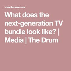 What does the next-generation TV bundle look like? | Media | The Drum