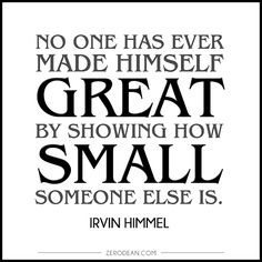 """No one has ever made himself great by showing how small someone else is."" - Irvin Himmel"
