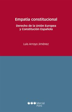 Empatía constitucional : derecho de la Unión Europea y Constitución Española / Luis Arroyo Jiménez.    Marcial Pons, 2016