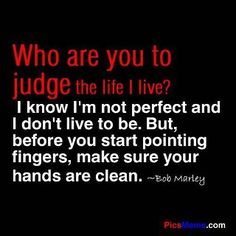 Don't judge me merely because you think you know anything about me or because I am a product of DNA and I am not exactly like you.  If you love me, love me for being ME and except me for who I have become and how far I have come.  Take a hard look in the mirror and wash your hands before you speak about anyone.