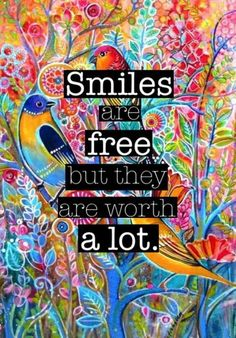 Smiles are free but they are worth a lot. Share them with the world and watch the world smile back.