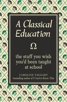 A Classical Education: The Stuff You Wish You'd Been Taught at School, Caroline Taggart