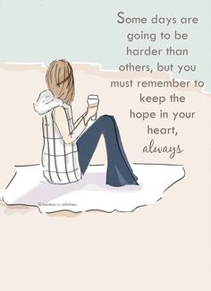 Some days are going to be harder than others, but you must remember to keep the hope in your heart, always..