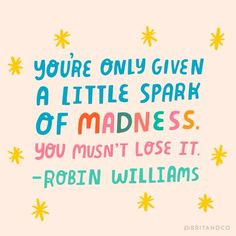"""You're only given a little spark of madness. You musn't lose it."" - Robin Williams"