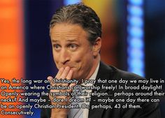 Jon Stewart and the war on Christianity.LMFAO.I mean look at all these Jewish,Muslim,Buddhist,atheist and agnostic presidents.They are destroying Christianity.They are trying to forcing us to follow their beliefs,and worst of all, they are trying to overturn the separation of church and state,so every kid can learn all about their religions.What a joke.SMH.I do believe that is ONLY what Christians are trying to do.