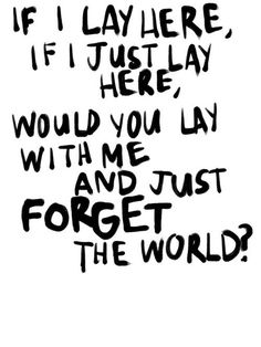If I lay here. If I just lay here, would you lie with me and just forget the world? Snow Patrol