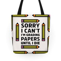 Sorry I Can't I'm Grading Papers Until I Die - Show off your sense of humor with this teaching humor, grading papers, schoolwork inspired tote bag! Let the world know that you are just too busy grading papers to party!