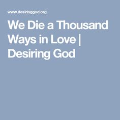 We Die a Thousand Ways in Love | Desiring God
